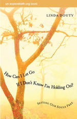 How Can I Let Go If I Don't Know I'm Holding On? : Setting Our Souls Free - Linda Douty