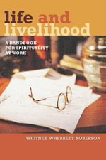 Life and Livelihood : A Handbook for Spirituality at Work - Whitney Wherrett Roberson