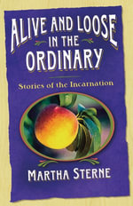 Alive and Loose in the Ordinary : Stories of the Incarnation - Martha Sterne