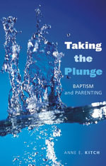 Taking the Plunge : Baptism and Parenting - Anne E. Kitch