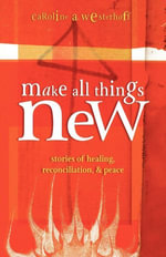 Make All Things New : Stories of Healing, Reconciliation, and Peace - Caroline Westerhoff