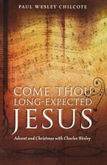 Come Thou Long-Expected Jesus : Advent and Christmas with Charles Wesley - Paul Wesley Chilcote