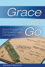 Grace on the Go : Quick Prayers for Compassionate Caregivers: Quick Prayers for Compassionate Caregivers - Barbara Bartocci