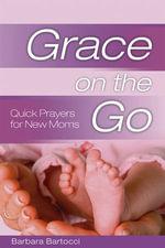 Grace on the Go : Quick Prayers for New Moms: Quick Prayers for New Moms - Barbara Bartocci
