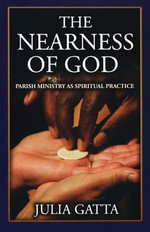 The Nearness of God : Parish Ministry as Spiritual Practice - Julia Gatta