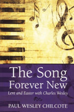 The Song Forever New : Lent and Easter with Charles Wesley - Paul Wesley Chilcote