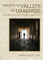 Walking in Valleys of Darkness : A Benedictine Journey Through Troubled Times - Albert Holtz