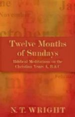 Twelve Months of Sundays : Years A, B and C: Biblical Meditations on the Christian Year - Tom Wright