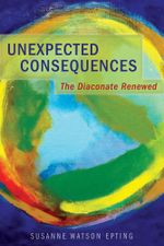 Unexpected Consequences : The Diaconate Renewed - Susanne Watson Epting