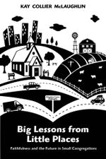 Big Lessons from Little Places : Faithfulness and the Future in Small Congregations - Kay Collier McLaughlin