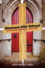 Wholeness After Betrayal : Restoring Trust in the Wake of Misconduct - Robin Hammeal-Urban
