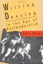 Writing Dancing in the Age of Postmodernism : Bodies, Spectacle, Sexualities - Sally Banes
