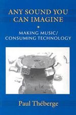 Any Sound You Can Imagine : Making Music/Consuming Technology - Paul Theberge