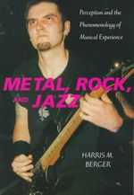 Metal, Rock, and Jazz : Perception and the Phenomenology of Musical Experience - Harris M. Berger