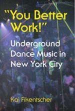 You Better Work! : Underground Dance Music in New York City - Kai Fikenscher