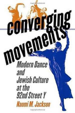 Converging Movements : Modern Dance and Jewish Culture at the 92nd Street Y / Naomi M. Jackson - Naomi M Jackson