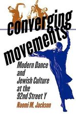 Converging Movements : Modern Dance and Jewish Culture at the 92nd Street Y - Naomi M. Jackson