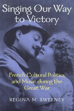 Singing Our Way to Victory : French Cultural Politics and Music During the Great War - Regina M. Sweeney