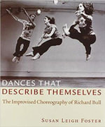Dances That Describe Themselves : The Improvised Choreography of Richard Bull - Susan Leigh Foster