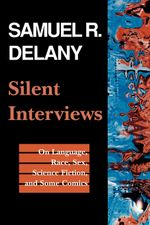 Silent Interviews : On Language, Race, Sex, Science Fiction, and Some Comics-A Collection of Written Interviews - Samuel R. Delany