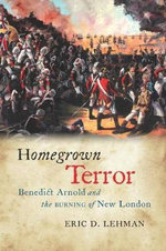 Homegrown Terror : Benedict Arnold and the Burning of New London - Eric D. Lehman