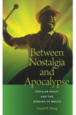 Between Nostalgia and Apocalypse : Popular Music and the Staging of Brazil - Daniel B. Sharp