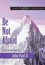 Be Not Afraid : Wisdom from John Paul II - John
