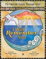 I Will Remember You : My Catholic Guide Through Grief - Kimberly B. Schuler