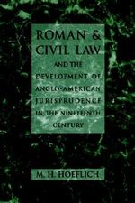 Roman and Civil Law and the Development of Anglo-American Jurisprudence in the Nineteenth Century - Michael H. Hoeflich
