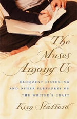 The Muses Among Us : Eloquent Listening and Other Pleasures of the Writer's Craft - Kim Stafford