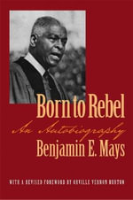 Born to Rebel : An Autobiography - Benjamin Elijah Mays