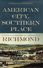 American City, Southern Place : A Cultural History of Antebellum Richmond - Gregg D. Kimball