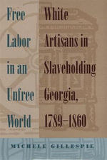 Free Labor in an Unfree World : White Artisans in Slaveholding Georgia, 1789-1860 - Michele Gillespie