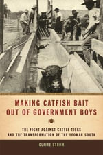 Making Catfish Bait Out of Government Boys : The Fight Against Cattle Ticks and the Transformation of the Yeoman South - Claire Strom