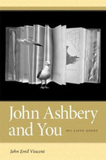John Ashbery and You : His Later Books - John Emil Vincent
