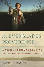 An Everglades Providence : Marjory Stoneman Douglas and the American Environmental Century - Jack E. Davis