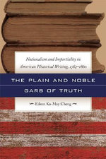 The Plain and Noble Garb of Truth : Nationalism and Impartiality in American Historical Writing, 1784-1860 - Eileen Ka-May Cheng