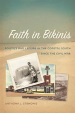 Faith in Bikinis : Politics and Leisure in the Coastal South Since the Civil War - Anthony J. Stanonis