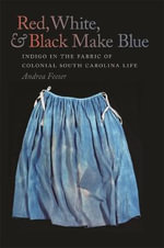 Red, White, and Black Make Blue : Indigo in the Fabric of Colonial South Carolina Life - Andrea Feeser