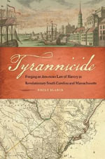 Tyrannicide : Forging an American Law of Slavery in Revolutionary South Carolina and Massachusetts - Emily Blanck