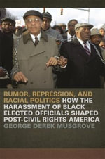 Rumor, Repression and Racial Politics : How the Harrassment of Black Elected Officials Shaped Post-Civil Rights America - George Derek Musgrove