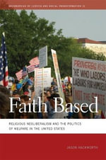 Faith Based : Religious Neoliberalism and the Politics of Welfare in the United States - Jason Hackworth
