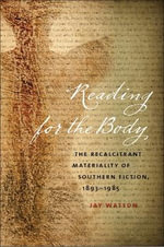 Reading for the Body : The Recalcitrant Materiality of Southern Fiction, 1893-1985 - Jay Watson