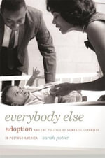 Everybody Else : Adoption and the Politics of Domestic Diversity in Postwar America - Sarah Potter