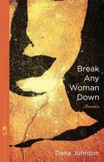 Break Any Woman Down : Stories by Dana Johnson - Dana Johnson