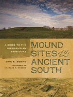 Mound Sites of the Ancient South : A Guide to the Mississippian Chiefdoms - Eric E. Browne