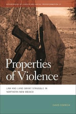 Properties of Violence : Law and Land Grant Struggle in Northern New Mexico - David Correia