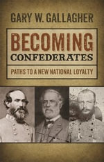 Becoming Confederates : Paths to a New National Loyalty - Gary W. Gallagher