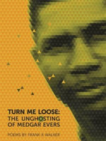 Turn Me Loose : The Unghosting of Medgar Evers - Frank X. Walker