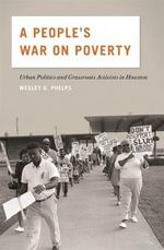 A People's War on Poverty : Urban Politics and Grassroots Activists in Houston - Wesley G. Phelps